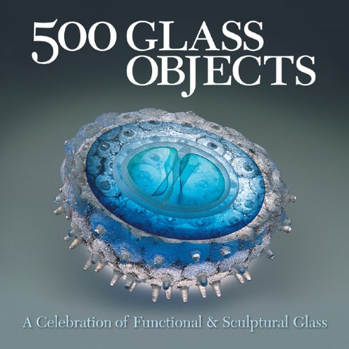 9781579906931: 500 Glass Objects: A Celebration of Functional & Sculptural Glass (500 Series)