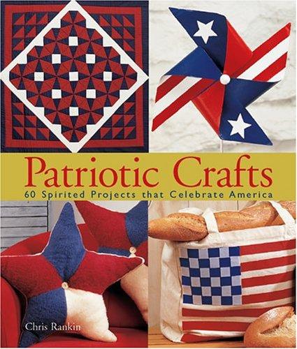 Patriotic Crafts: 60 Spirited Projects That Celebrate America: Chris Rankin