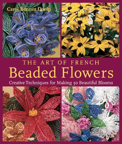 The Art of French Beaded Flowers: Creative Techniques for Making 30 Beautiful Blooms: Doelp, Carol ...
