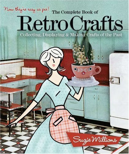 9781579908690: The Complete Book of Retro Crafts: Collecting, Displaying & Making Crafts of the Past
