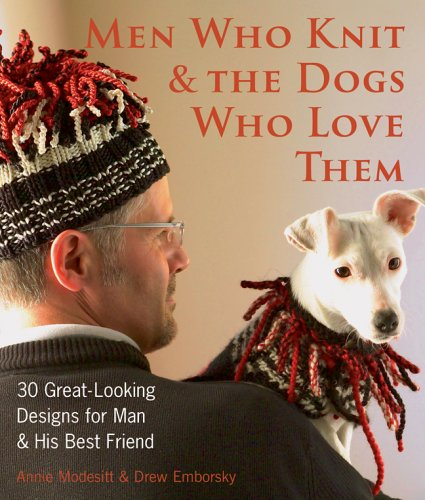 Men Who Knit & The Dogs Who Love Them: 30 Great-Looking Designs for Man & His Best Friend (1579908748) by Annie Modesitt; Drew Emborsky