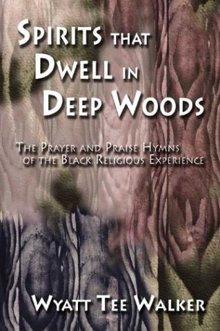 Spirits That Dwell in Deep Woods: The Prayer and Praise Hymns of the Black Religious Experience (1579992471) by Wyatt Tee Walker