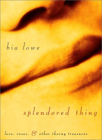 Splendored Thing: Love, Roses, and Other Thorny Treasures: Lowe, Bia