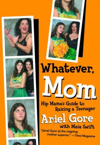 Whatever, Mom: Hip Mama's Guide to Raising a Teenager (1580050891) by Ariel Gore; Maia Swift