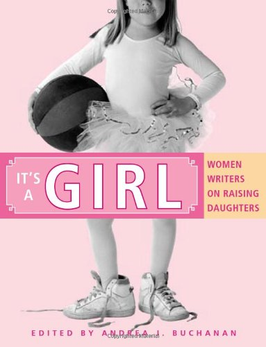 9781580051477: It's a Girl: Women Writers on Raising Daughters