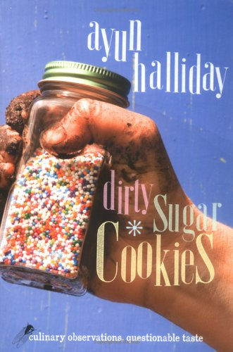 Dirty Sugar Cookies: Culinary Observations, Questionable Taste (9781580051507) by Ayun Halliday