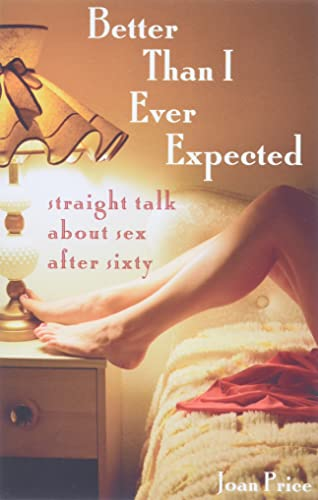 9781580051521: Better Than I Ever Expected: Straight Talk About Sex After Sixty