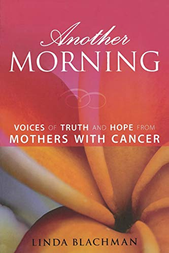 Another Morning: Voices of Truth and Hope from Mothers with Cancer: Linda Blachman