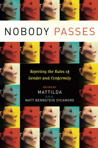 Nobody Passes: Rejecting the Rules of Gender and Conformity: Mattilda Bernstein Sycamore