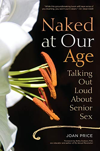 Naked at Our Age: Talking Out Loud About Senior Sex: Price, Joan