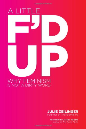 9781580053716: A Little F'd Up: Why Feminism Is Not a Dirty Word