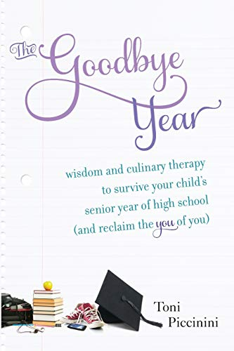 The Goodbye Year: Wisdom and Culinary Therapy to Survive Your Child's Senior Year of High ...