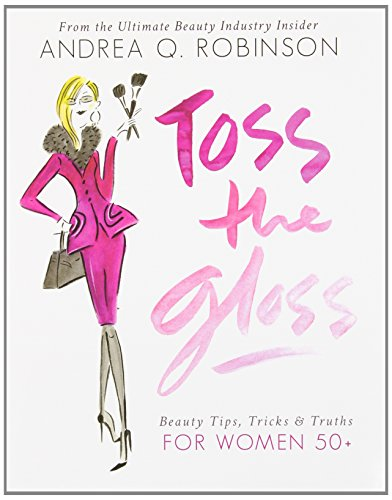 TOSS the GLOSS: BEAUTY TIPS, TRICKS & TRUTHS for WOMEN 50+, From the Ultimate Beauty Industry ...