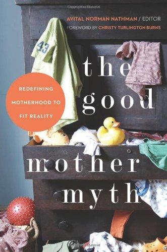 The Good Mother Myth: Redefining Motherhood to Fit Reality: Avital Norman Nathman, Kimberly Morand