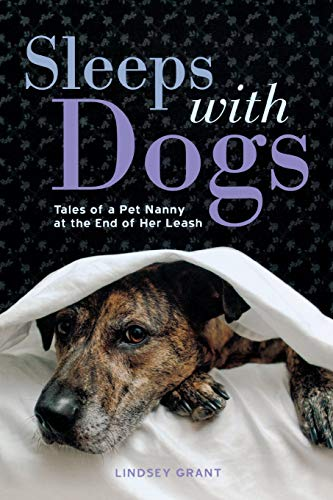 Sleeps with Dogs: Tales of a Pet Nanny at the End of Her Leash: Grant, Lindsey