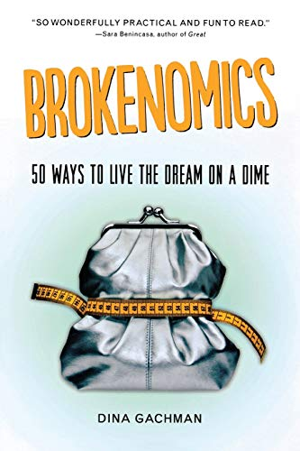 Brokenomics: 50 Ways to Live the Dream on a Dime: Dina Gachman