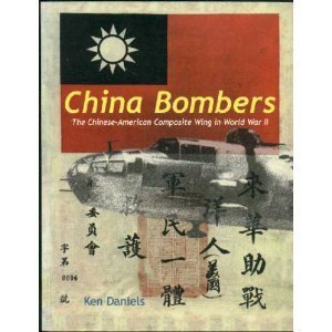 China Bombers: The Chinese-American Composite Wing in World War II: Daniels, Ken