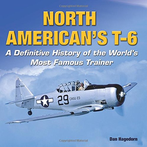 North American's T-6: A Definitive History of the World's Most Famous Trainer: Hagedorn ...