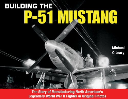 Building the P-51 Mustang: The Story of Manufacturing North American's Legendary WWII Fighter ...