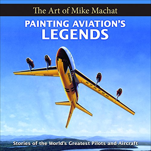 Painting Aviation's Legends: The Art of Mike Machat (Hardcover): Mike Machat