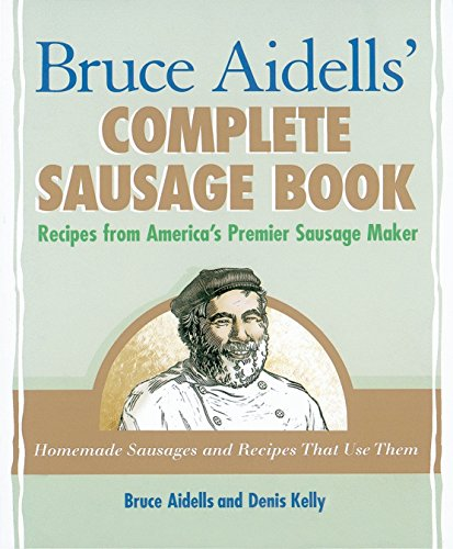 Bruce Aidells' Complete Sausage Book Recipes from America's Premier Sausage Maker