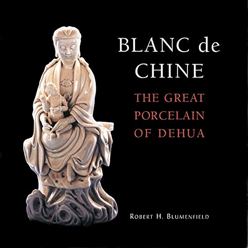 Blanc de Chine: The Great Porcelain of Dehua: Blumenfield, Robert H.