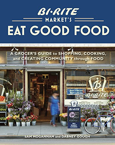 9781580083034: Bi-Rite Market's Eat Good Food: A Grocer's Guide to Shopping, Cooking & Creating Community Through Food