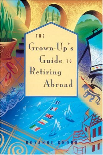 The Grown-Up's Guide to Retiring Abroad: Knorr, Rosanne