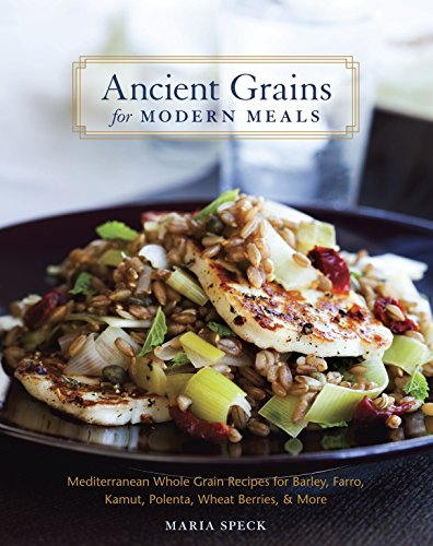 ANCIENT GRAINS for MODERN MEALS Mediterranean whole Grain recipes for Barley, Farro, Kamut, Polen...