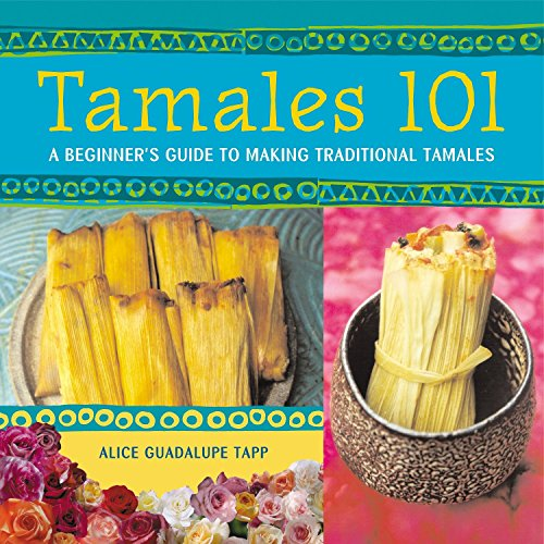 Tamales 101: A Beginner's Guide to Making Traditional Tamales: Tapp, Alice Guadalupe