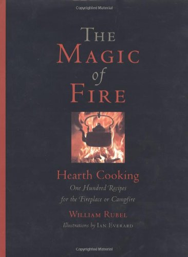 The Magic of Fire: Hearth Cooking: One Hundred Recipes for the Fireplace or Campfire: Rubel, ...