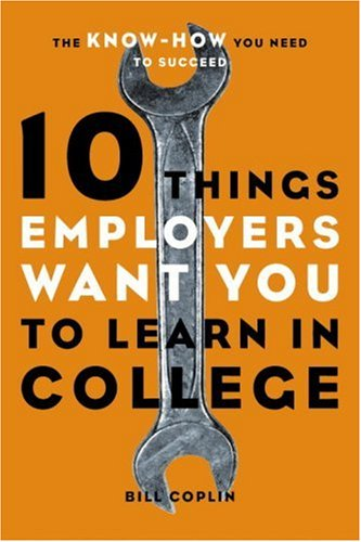10 Things Employers Want You to Learn in College: The Know-How You Need to Succeed: Coplin, Bill