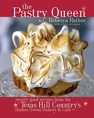 The Pastry Queen: Royally Good Recipes from the Texas Hill Country's Rather Sweet Bakery & Cafe