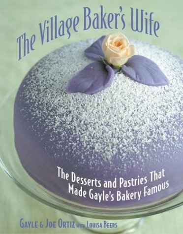 The Village Baker's Wife: The Desserts and Pastries That Made Gayle's Bakery Famous: ...