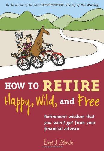 HOW TO RETIRE HAPPY, WILD, AND FREE Retirement Wisdom That You Won't Get from Your Financial Advisor