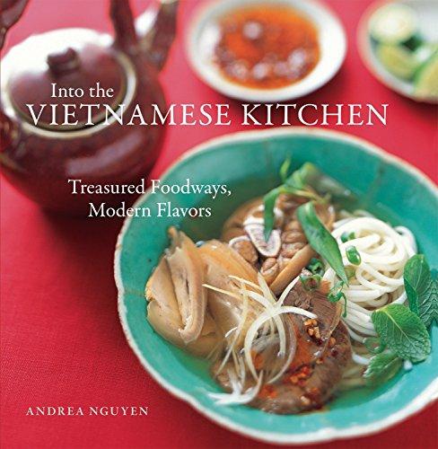 Into the Vietnamese Kitchen Treasured Foodways, Modern Flavors: Nguyen, Andrea; Beisch, Leigh & ...