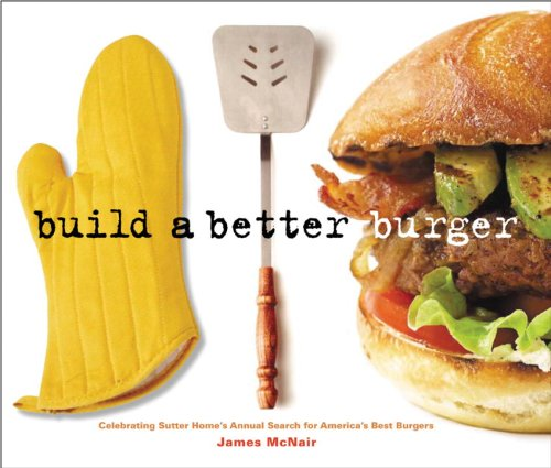 9781580087209: Build a Better Burger: Celebrating Sutter Home's Annual Search for America's Best Burgers