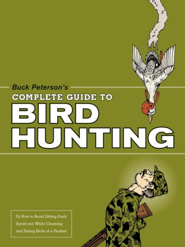 9781580087391: Buck Peterson's Complete Guide to Bird Hunting: Or How to Avoid Sitting-Duck Syndrome While Cleaning & Eating Birds of a Feather