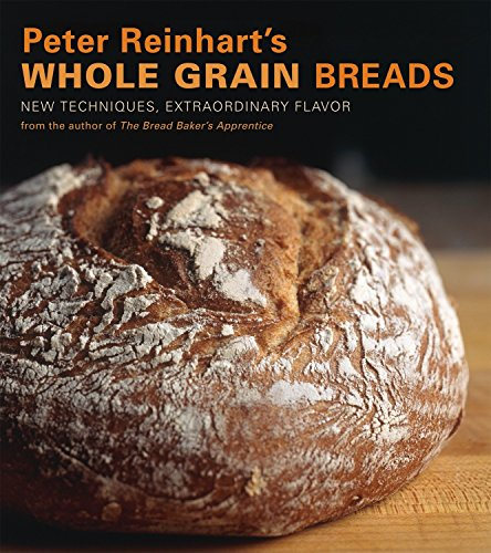 Peter Reinhart's Whole Grain Breads: New Techniques, Extraordinary Flavor (1580087590) by Peter Reinhart