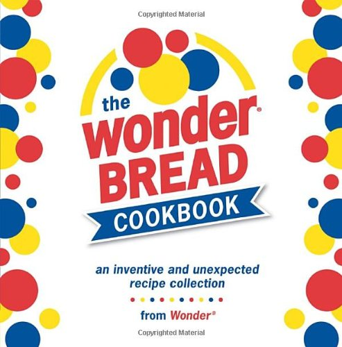 9781580088077: The Wonder Bread Cookbook: An Inventive and Unexpected Recipe Collection from Wonder