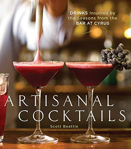 Artisanal Cocktails: Drinks Inspired by the Seasons from the Bar at Cyrus (SIGNED) +: Beattie, ...