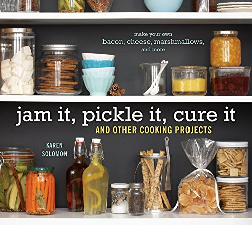 Jam It, Pickle It, Cure It: And Other Cooking Projects: Karen Solomon