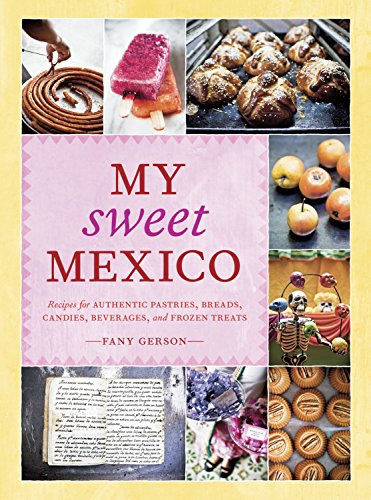 My Sweet Mexico: Recipes for Authentic Pastries, Breads, Candies, Beverages, and Frozen Treats (...