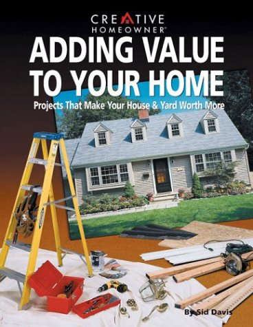 Adding Value to Your Home: Projects That Make Your House & Yard Worth More: Davis Mr., Sid