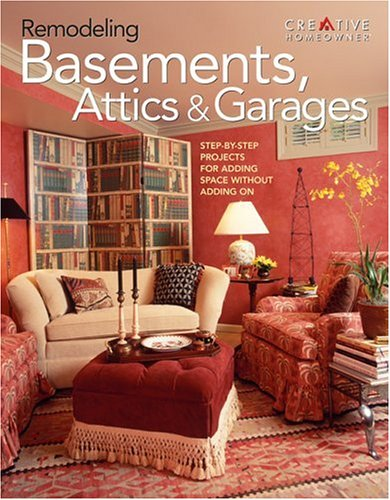 Remodeling Basements, Attics & Garages: Step-by-Step Projects for Adding Space Without Adding ...