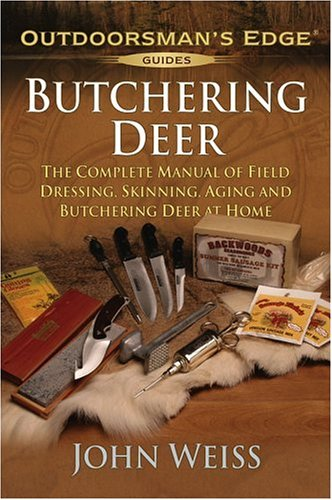 Butchering Deer: The Complete Manual of Field Dressing, Skinning, Aging, and Butchering Deer at Home (Outdoorsman's Edge) (158011220X) by Weiss, John