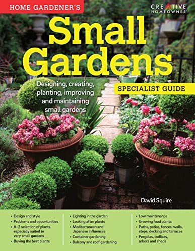 Home Gardener's Small Gardens: Designing, Creating, Planting, Improving and Maintaining Small ...