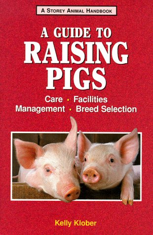 A Guide to Raising Pigs: Care, Facilities,: Kelly Klober