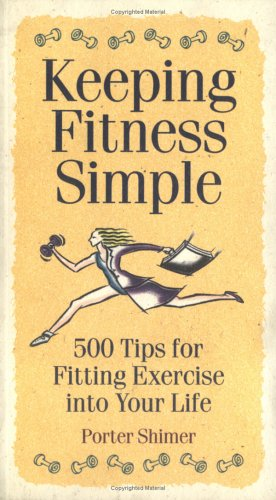 Keeping Fitness Simple: 500 Tips for Fitting Exercise into Your Life: Shimer, Porter