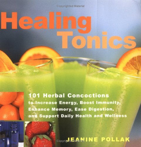 Healing Tonics : 101 Herbal Concoctions to Increase Energy, Boost Immunity, Enhance Memory, Ease ...